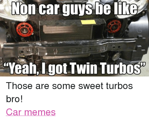 Be Like, Cars, and Meme: Non car guys be like  Yeah,Igot Twin Turbos Those are some sweet turbos bro! Car memes