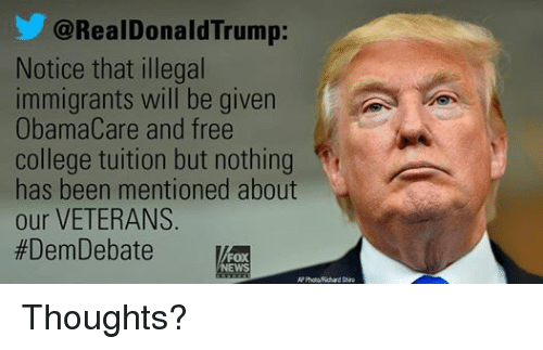 College, News, and Fox News: @RealDonald Trump:  Notice that illegal  immigrants will be given  ObamaCare and free  college tuition but nothing  t  has been mentioned about  our VETERANS  #Dem Debate  FOX  NEWS Thoughts?