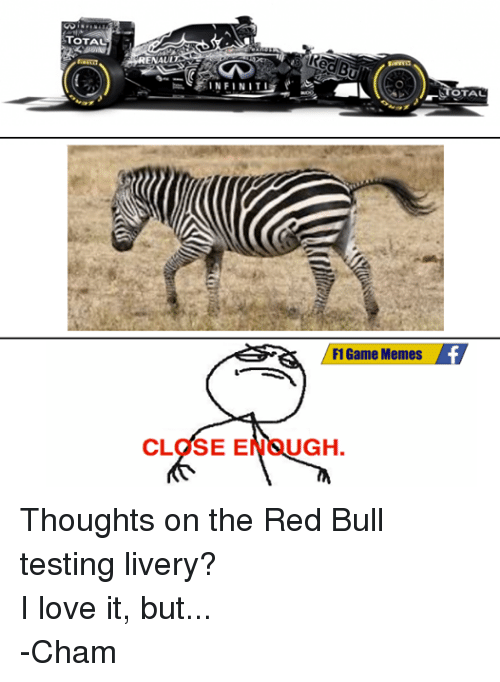 Love, Meme, and Memes: TOTAL  RENAUL  CLOSE E  F1 Game Memes  UGH  OTAL Thoughts on the Red Bull testing livery?  I love it, but... -Cham