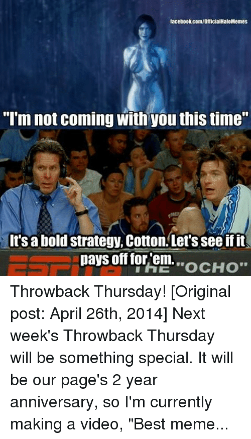 "Best Meme Of All Time: iacebook com/OfficialHaloMemes  ""I'm not coming with you this time""  It's abold strategy, Cotton Let's see if it  pays off for em. Throwback Thursday! [Original post: April 26th, 2014] Next week's Throwback Thursday will be something special. It will be our page's 2 year anniversary, so I'm currently making a video, ""Best memes of all time"" -Chris Dodgeball! ~Chris"