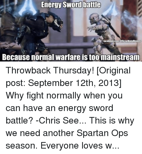 meme: Energy Sword battle  facebook.com/OfficialHaloMemes  Because normal warfare is too mainstream Throwback Thursday! [Original post: September 12th, 2013] Why fight normally when you can have an energy sword battle? -Chris See... This is why we need another Spartan Ops season. Everyone loves watching epic and insane sword duels! ~Chris  Also, go like HALO Memes 2.0 for more Halo memes from most of your admins here!