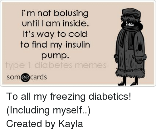 Diabetic Memes: i m not bolusing  until I am inside.  It's way to cold  to find my insulin  pump.  type 1 diabetes memes  cards  ee To all my freezing diabetics! (Including myself..) Created by Kayla