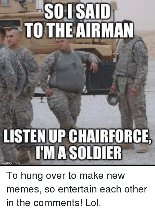 Lol, Meme, and Memes: SOI SAID  TO THE AIRMAN  LISTEN UP CHAIRFORCE,  IMASOLDIER To hung over to make new memes, so entertain each other in the comments! Lol.