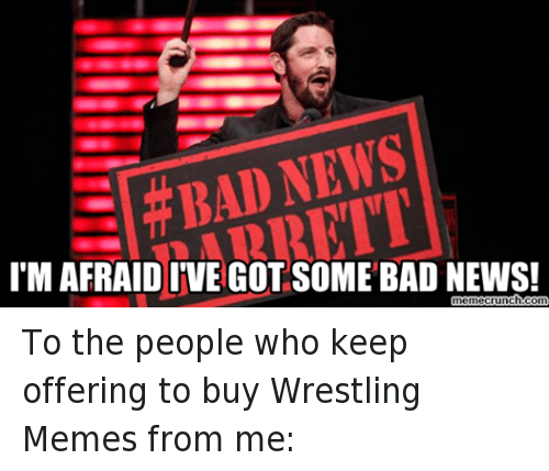 meme: NEWS  BAD IMAFRAID IVE GOT SOME BAD NEWS!  memecrunch.com To the people who keep offering to buy Wrestling Memes from me: