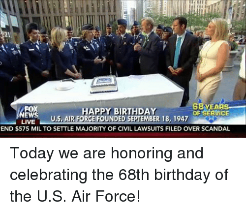 Air Force: 68 EA  FOX  HAPPY BIRTHDAY  OF  ICE  EWS  U,S, AIR FORCE FOUNDED SEPTEMBER 18, 1947  LIVE  END $575 MIL TO SETTLE MAJORITY OF CIVIL LAWSUITS FILED OVER SCANDAL Today we are honoring and celebrating the 68th birthday of the U.S. Air Force!