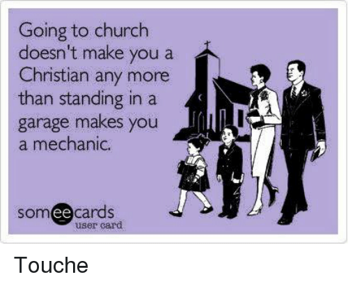 mechanic: Going to church  doesn't make you a  Christian any more  than standing in a  garage makes you  a mechanic.  cards  user card  ee Touche
