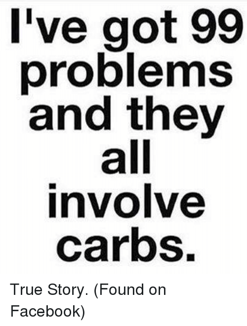 Ive Got 99 Problems: I've got 99  problems  and they  all  involve  carbs. True Story. (Found on Facebook)