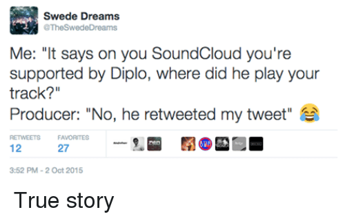 """Diplo: Swede Dreams  @TheSwedeDreams  Me: """"It says on you SoundCloud you're  supported by Diplo, where did he play your  track?""""  Producer: """"No, he retweeted my tweet""""  RETWEETS FAVORITES  12  27  3:52 PM 2 Oct 2015 True story"""