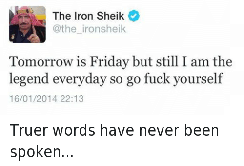 Tomorrow Is Friday: The Iron Sheik  @the iron sheik  Tomorrow is Friday but still the  legend everyday so go fuck yourself  16/01/2014 22:13 Truer words have never been spoken...