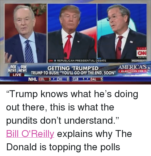 """America, Bill O'Reilly, and Ed, Edd N Eddy: LIVE  LIVE  CIN HREPUBLICAN PRESIDENTIAL DEBATE  TE  AMERICAS  GETTING TRUMP ED  ELECTION HQ  TRUMP TO BUSH: 'YOU'LL GOOFF THE END, SOON""""  NHL COL 3 F CHI 0 CLB  DAL 5 """"Trump knows what he's doing out there, this is what the pundits don't understand."""" Bill O'Reilly explains why The Donald is topping the polls"""