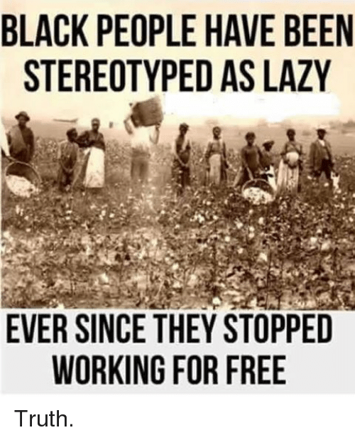 Funny, Lazy, and Work: BLACK PEOPLE HAVE BEEN  STEREOTYPEDAS LAZY  EVER SINCE THEY STOPPED  WORKING FOR FREE Truth.