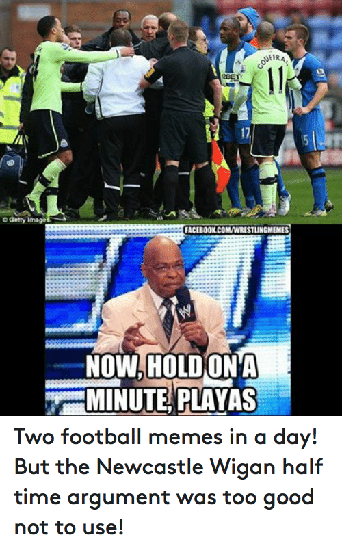 Football Memes: Getty Image  NFERA  12BET  FACEBOOK.COMVWRESTLINGMEEMES  NOW, HOLD(ONA  MINUTE PLAYAS Two football memes in a day! But the Newcastle Wigan half time argument was too good not to use!