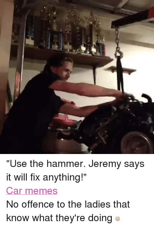 "meme: ""Use the hammer. Jeremy says it will fix anything!"" Car memes No offence to the ladies that know what they're doing"
