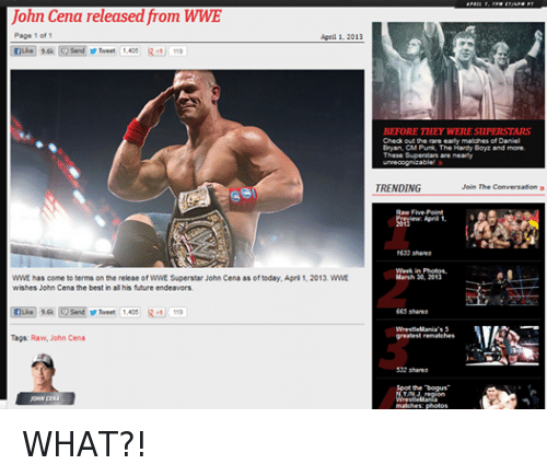 Cm Punk: John Cena released from WWE  Page 1 of 1  April 1. 2013  nuke 9.6k Send Tweet 1,405  R -1 119  WWE has come to terms on the releae of WWE Superstar John Cena as of today, April 1, 2013. WWE  wishes John Cena the best in all his future endeavors,  e 9.6k  Send Tweet  1.405 R-1 119  Tags: Raw, John Cena  BEFORE THEY WERE SUPERSTARS  Check out the rare early matches of Daniel  Bryan, CM Punk, The Hardy Boyz and more.  These Superstars are  unrecognizable  TRENDING  Join The Conversation  Raw Five-Point  April 1.  2013  1633 shares  Week in Photos.  March 30, 2013  665 shares  WrestleMania's 5  greatest rematches  532 shares  WrestleMania  matches: photos WHAT?!