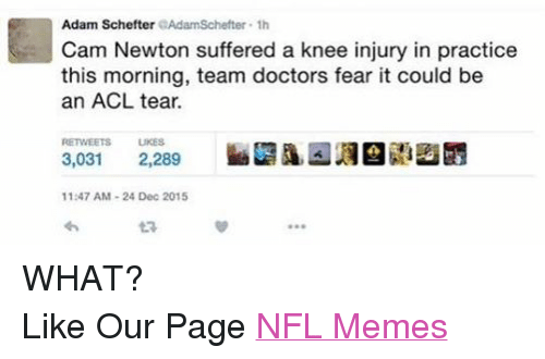 knee injury: Adam Schefter  er 1h  Cam Newton suffered a knee injury in practice  this morning, team doctors fear it could be  an ACL tear.  RETWEETS LIKES  3,031  2,289  11:47 AM 24 Dec 2015 WHAT? Like Our Page NFL Memes