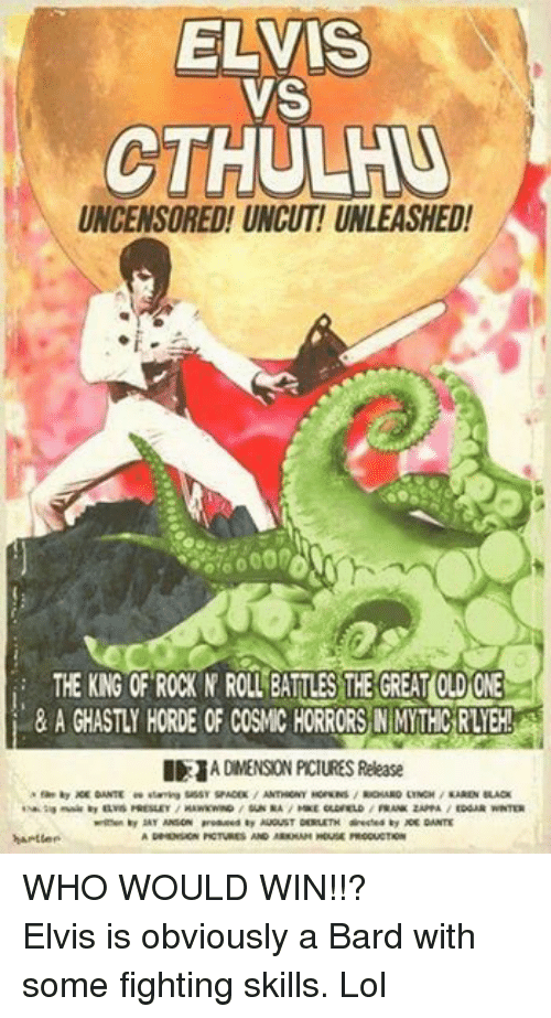 DnD: ELVIS  VS  CTHULHU  UNCENSORED! UNCUT! UNLEASHED!  THE KNG OF ROCK N ROLL BATLES THE GREATOLDONE  I 1A DIMENSION PCIURES Release  by DANTE ee staring SassY SPACEK ANTHRONY HOPKNS RICHARD LINCH KAREN BLACK  tsaktaa music by ELVIS PRESLEY  HAWKwaND SUN RA MICE OLDFIELD  FRANK ZAPPA  EDGAR WINTER  written by SAY ANSON produced by AUGUST DERLETH directod by ACE DANTE  DRMENSION PCTURES AND ARKMAM HOUSE PRODUCTION  harter WHO WOULD WIN!!?Elvis is obviously a Bard with some fighting skills. Lol