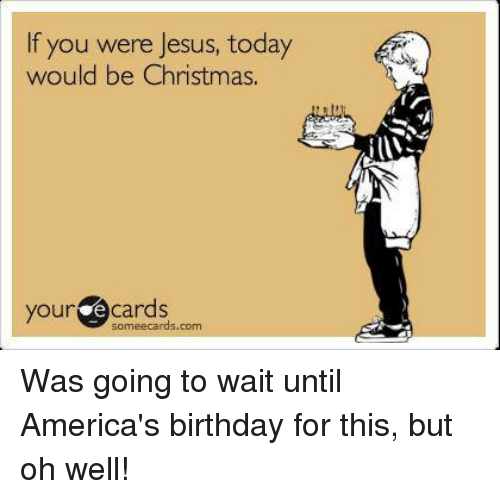 Christian Memes: If you were Jesus, today  would be Christmas.  your e Cards  someecards, com Was going to wait until America's birthday for this, but oh well!