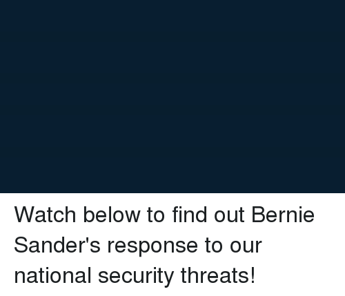 Bernie Sanders, Watch, and Watches: Watch below to find out Bernie Sander's response to our national security threats!