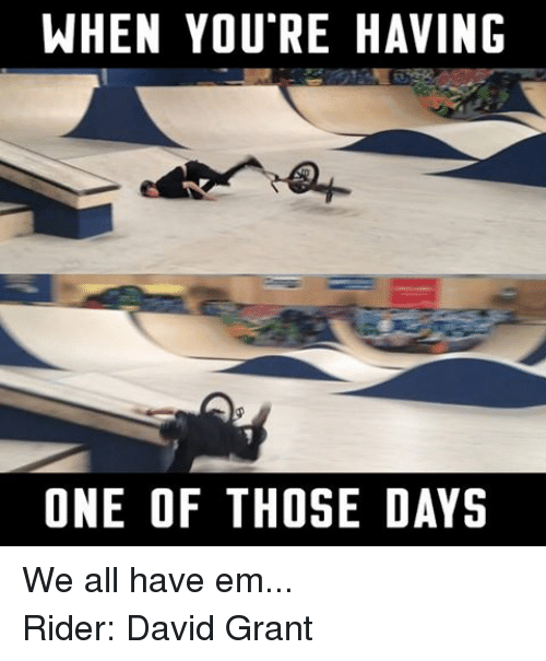 BMX: WHEN YOU RE HAVING  ONE OF THOSE DAYS We all have em... Rider: David Grant
