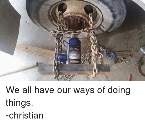 mechanic: ど ./Au We all have our ways of doing things. -christian