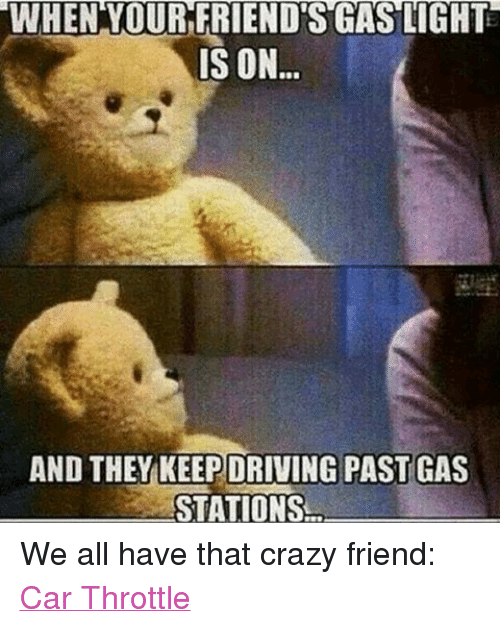 Funny Meme For Crazy Friend : When your friendsgas lights is on and they keepdriving