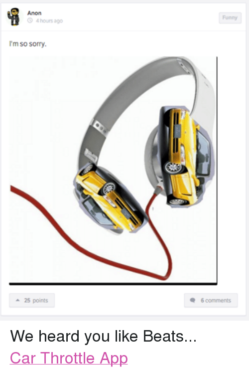 Funniness: Anon  3 4 hours ago  m so sorry.  25 points  Funny  6 comments We heard you like Beats... Car Throttle App