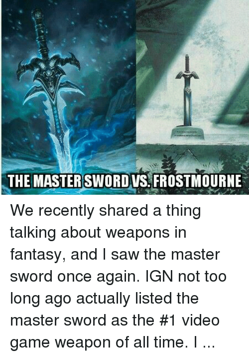 DnD: THE MASTER SWORD VS FROSTMOURNE We recently shared a thing talking about weapons in fantasy, and I saw the master sword once again. IGN not too long ago actually listed the master sword as the #1 video game weapon of all time. I don't see all the hub-bub. I'm quick to say almost any fantasy weapon is better. Take the Lich King's Frostmourne for example. Eats souls, commands armies, bonus Dragon. 10/10 would swing. What are your thoughts? Is the master sword really worthy of being called 'Master'? -Toolmaster