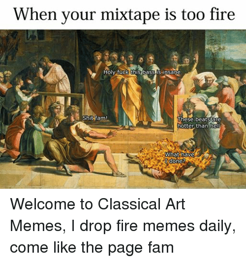Fam, Fire, and Fucking: When your mixtape is too fire  Holy fuck this bass is insane  Shit fam!  These beats are  hotter than hell  What have  I done? Welcome to Classical Art Memes, I drop fire memes daily, come like the page fam