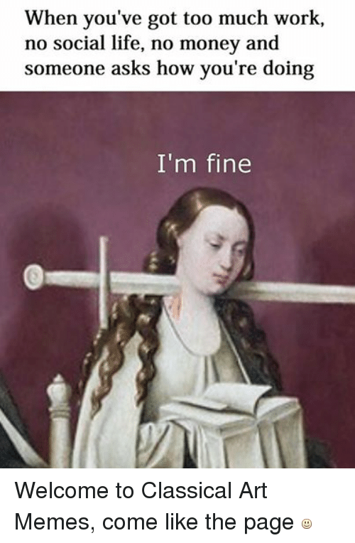 Life, Meme, and Memes: When you've got too much work,  no social life, no money and  someone asks how you're doing  I'm fine Welcome to Classical Art Memes, come like the page