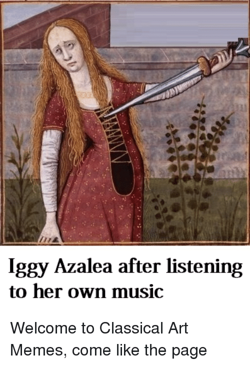 Iggy Azalea, Meme, and Memes: Iggy Azalea after listening  to her own music Welcome to Classical Art Memes, come like the page