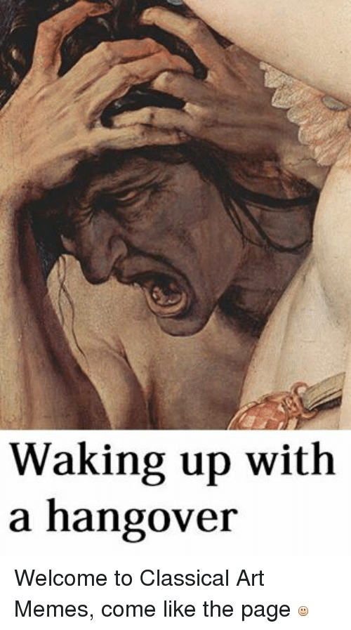 Meme, Memes, and Ups: Waking up with  a hangover Welcome to Classical Art Memes, come like the page