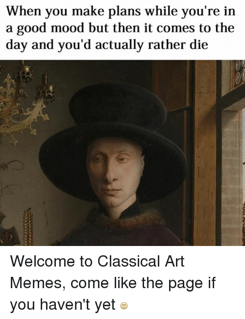 Meme, Memes, and Mood: When you make plans while you're in  a good mood but then it comes to the  day and you'd actually rather die Welcome to Classical Art Memes, come like the page if you haven't yet