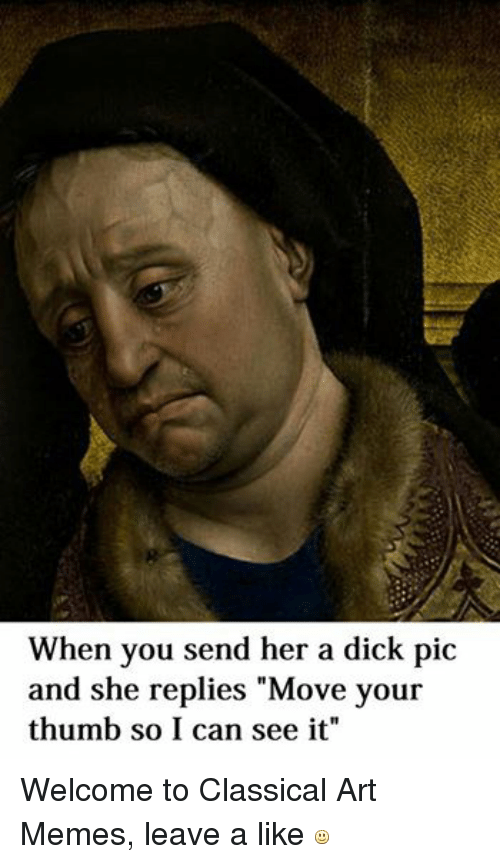 """Dick Pics, Dicks, and Meme: When you send her a dick pic  and she replies """"Move your  thumb so I can see it"""" Welcome to Classical Art Memes, leave a like"""