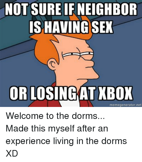 Sex, Xbox, and Live: NOT SURE IF NEIGHBOR  IS HAVING SEX  OR LOSINGKAT XBOX  memegenerator,net Welcome to the dorms...Made this myself after an experience living in the dorms XD