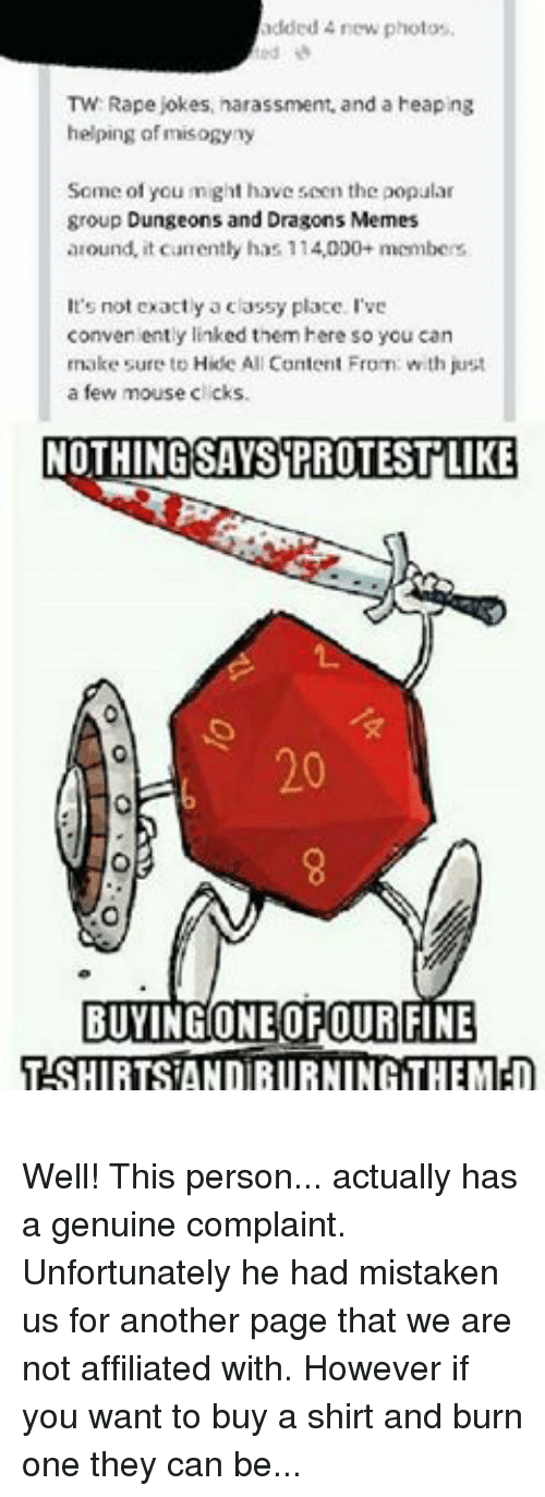 DnD: added new photos.  TW: Rape jokes, harassment, and a heaping  helping of misogyny  Some of you might have scen the popular  group Dungeons and Dragons Memes  around, it currently has 114,000+ membcrs  It's not exactly a classy place. I've  conveniently linked them here so you can  make sure to Hide All Content From with just  a few mouse clicks.  NOTHING SAYS PROTESTLIKE  BUYING ONEOFOUR FINE  TSHIRTSAND BURNING THEMED Well! This person... actually has a genuine complaint. Unfortunately he had mistaken us for another page that we are not affiliated with. However if you want to buy a shirt and burn one they can be purchased at www.d20collective.com  -Toolmaster