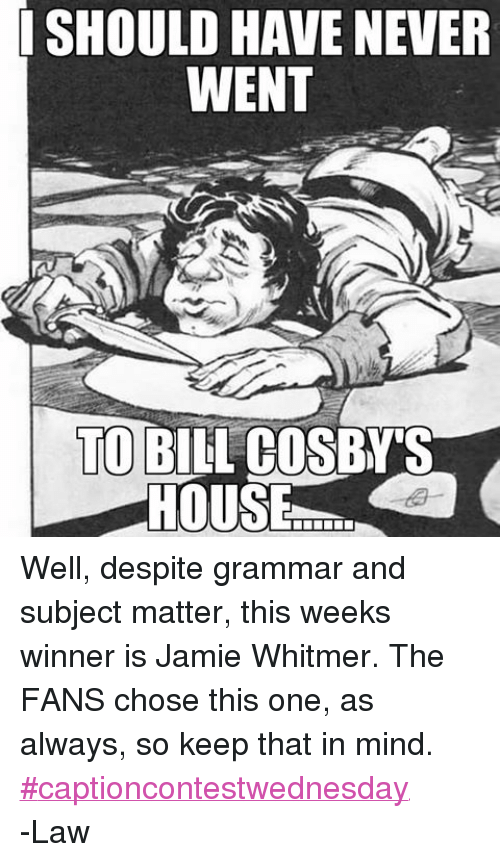 DnD: SHOULD HAVE NEVER  WENT  TO BILL COSBY'S  HOUSE Well, despite grammar and subject matter, this weeks winner is Jamie Whitmer. The FANS chose this one, as always, so keep that in mind. ‪#‎captioncontestwednesday‬ -Law