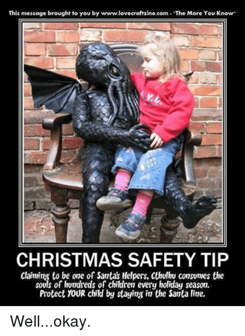 """Children, Christmas, and The More You Know: This message brought to you by www.l  """"The More You Know""""  CHRISTMAS SAFETY TIP  Claiming to be one of Santas Helpers, Cthulhu consumes the  souls of hundreds of children every holiday season.  ying in the Santa line. Well...okay."""