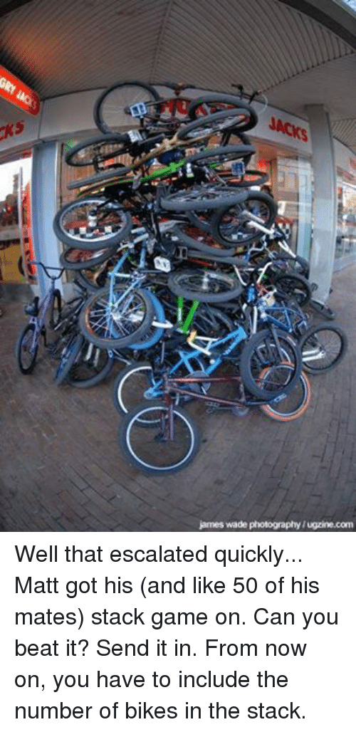 BMX: james wade photography/ugzine.com Well that escalated quickly... Matt got his (and like 50 of his mates) stack game on. Can you beat it? Send it in. From now on, you have to include the number of bikes in the stack.
