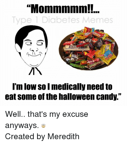 """Diabetic Memes: """"Mommmmm!!..  Type 1 Diabetes Memes  HER  I'mlow so I medically need to  eat some of the halloween candy."""" Well.. that's my excuse anyways.  Created by Meredith"""
