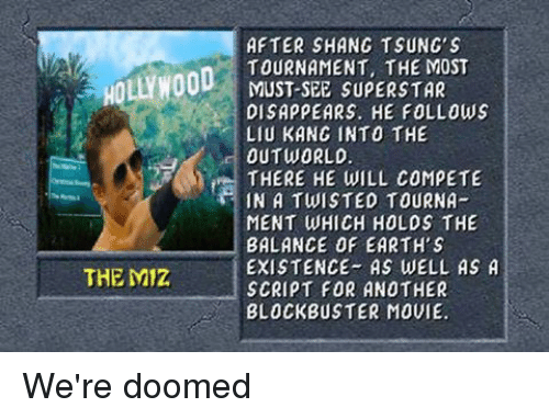were doomed: HOLLYWOOD  THE Miz  AFTER SHANG TSUNG's  TOURNAMENT, THE MOST  MUST-SEE SUPERSTAR  DISAPPEARS. HE FOLLOWS  LIU KANG INTO THE  OUT WORLD  THERE HE WILL COMPETE  IN A TWISTED TOURNA  MENT WHICH HOLDS THE  BALANCE OF EARTH S  EXISTENCE AS WELL AS A  SCRIPT FOR ANOTHER  BLOCKBUSTER MOVIE. We're doomed