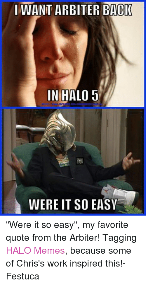 "Halo Meme: I WANT ARBITER BACK  IN HALO 5  WERE IT SO EASV ""Were it so easy"", my favorite quote from the Arbiter! Tagging HALO Memes, because some of Chris's work inspired this!-Festuca"