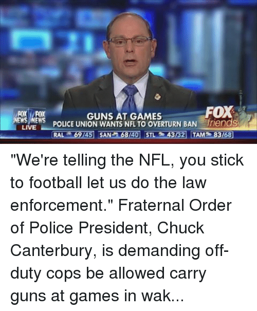 """Fraternity, Guns, and Nfl: FOX  ROY FOX  GUNS AT GAMES  POLICE UNION WANTS NFL TO OVERTURN BAN  iriends  EWS  LIVE  RAL 369/45 SAN A68/40 STL 343132 TAMP 83168 """"We're telling the NFL, you stick to football let us do the law enforcement."""" Fraternal Order of Police President, Chuck Canterbury, is demanding off-duty cops be allowed carry guns at games in wake of ISIS' attacks on soft targets. Do you agree??"""
