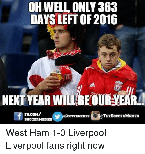 Meme, Memes, and Soccer: OH WELL ONLY 363  DAYS LEFT OF 2016  NEXT YEAR WILL BEOUR VEARA  FB.COM/  THE SOCCER MEMES  OCCERMEMES  SOCCERMEMES West Ham 1-0 Liverpool Liverpool fans right now: