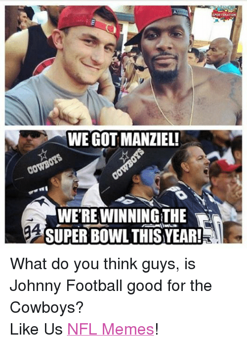 meme: SPORTSNATION  WEGOTTMANZIEL!  WEREWINNINGTHE  gA  SUPERBOWL THIS YEAR! What do you think guys, is Johnny Football good for the Cowboys?   Like Us NFL Memes!