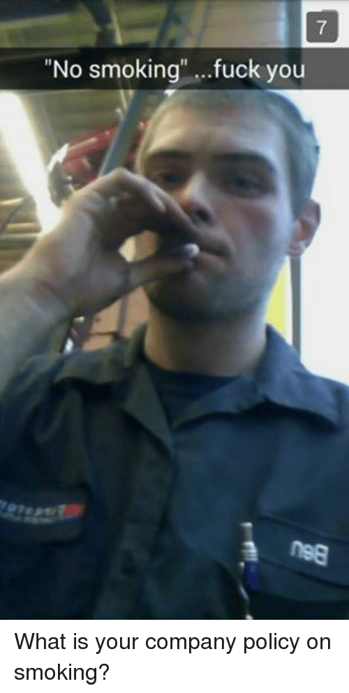 """Smoking, What Is, and Mechanic: """"No smoking"""" ...fuck you What is your company policy on smoking?"""