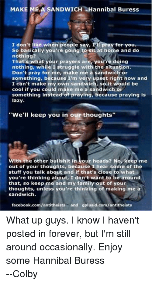 "colbi: MAKE  MEA SANDWICH Hannibal Buress  pray for you  I don't like when people say, 1  So basically you're going to sit at home and do  nothing?  That's what your prayers are, you're doing  nothing, while I struggle with the situation.  Don't pray for me, make me a sandwich or  something, because I'm very upset right now and  I can't make my own sandwich, so it would be  cool if you could make me a sandwich or  something instead of praying, because praying is  lazy.  ""We'll keep you in our thoughts""  With the other bullshit in  our heads? No, keep me  out of your thoughts, because I hear some of the  stuff you talk about and if that's close to what  you're thinking about, I don't want to be around  that, so keep me and my family out of your  thoughts, unless you're thinking of making me a  sandwich.  facebook.com/antitheists  and gplusid.com/antitheists What up guys. I know I haven't posted in forever, but I'm still around occasionally. Enjoy some Hannibal Buress --Colby"