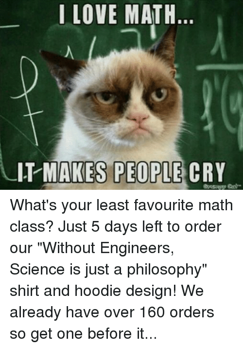 """Crying, Love, and Math: I LOVE MATH  IT MAKES PEOPLE  CRY What's your least favourite math class? Just 5 days left to order our """"Without Engineers, Science is just a philosophy"""" shirt and hoodie design! We already have over 160 orders so get one before it's too late! Order at https://teespring.com/appliedengineering"""