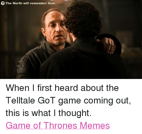 Game of Thrones, Meme, and Memes: The North will remember that. When I first heard about the Telltale GoT game coming out, this is what I thought. Game of Thrones Memes