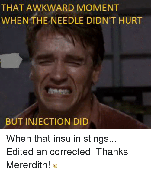 Awkward, Sting, and That Awkward Moment: THAT AWKWARD MOMENT  WHEN THE NEEDLE DIDNIT HURT  BUT INJECTION DID When that insulin stings...Edited an corrected. Thanks Mererdith!