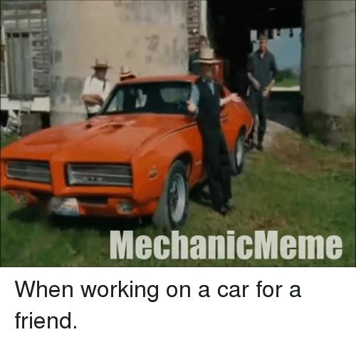 mechanic: Mechanic Meme When working on a car for a friend.